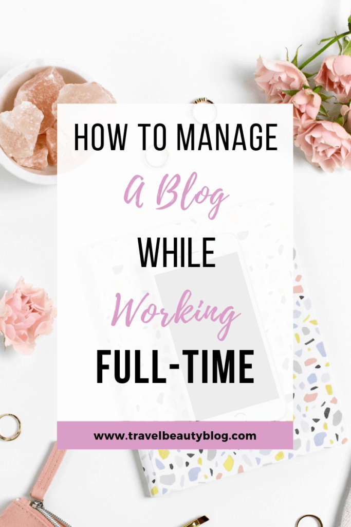 Top 8 Tips for Managing A Blog While Working Full-Time | Blog Management Tips | How To Manage A Blog While Working Full-time | Travel Beauty Blog