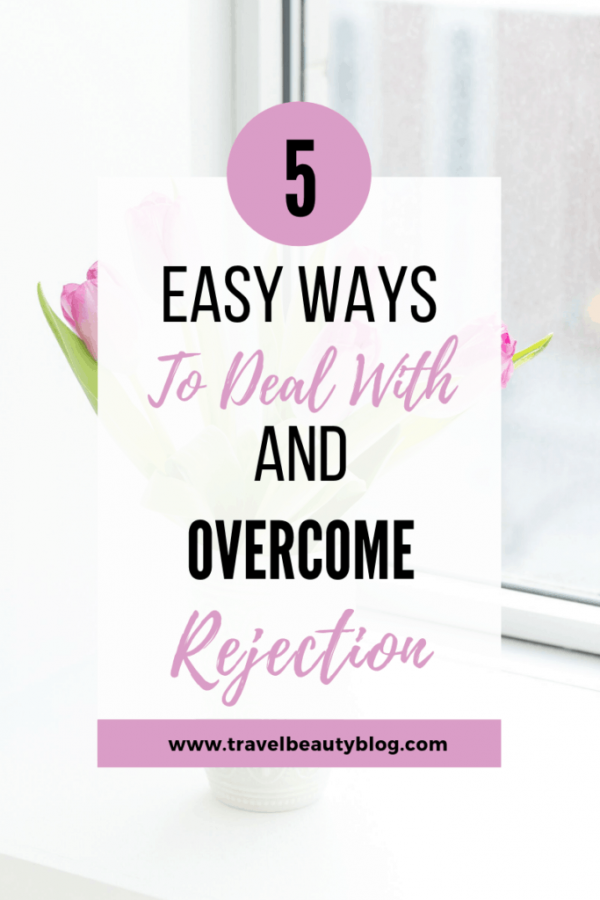 5 Easy Ways To Deal With And Overcome Rejection | Dealing With Rejection | Travel Beauty Blog